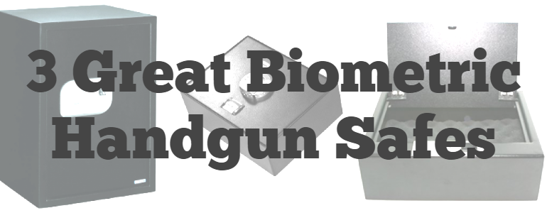 3 great biometrc handgun safes